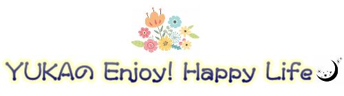 YUKAの Enjoy! Happy Life